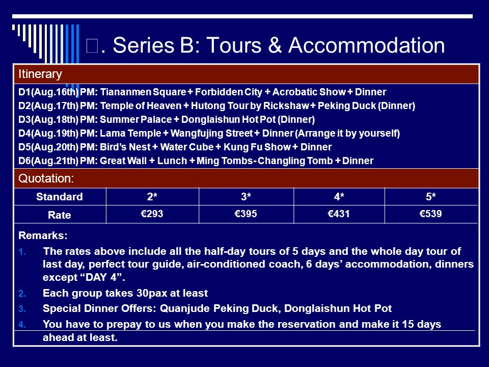 Series B: Tours & Accommodation Itinerary D1(Aug.16th) PM: Tiananmen Square + Forbidden City + Acrobatic Show + Dinner D2(Aug.17th) PM: Temple of Heaven + Hutong Tour by Rickshaw + Peking Duck (Dinner) D3(Aug.18th) PM: Summer Palace + Donglaishun Hot Pot (Dinner) D4(Aug.19th) PM: Lama Temple + Wangfujing Street + Dinner (Arrange it by yourself) D5(Aug.20th) PM: Birds Nest + Water Cube + Kung Fu Show + Dinner D6(Aug.21th) PM: Great Wall + Lunch + Ming Tombs- Changling Tomb + Dinner Quotation: Remarks: 1.