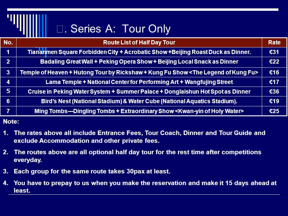 Series A: Tour Only No.Route List of Half Day TourRate 1Tiananmen Square Forbidden City + Acrobatic Show +Beijing Roast Duck as Dinner.31 2Badaling Great Wall + Peking Opera Show + Beijing Local Snack as Dinner22 3Temple of Heaven + Hutong Tour by Rickshaw + Kung Fu Show 16 4Lama Temple + National Center for Performing Art + Wangfujing Street17 Cruise in Peking Water System + Summer Palace + Donglaishun Hot Spot as Dinner36 6Birds Nest (National Stadium) & Water Cube (National Aquatics Stadium).19 7Ming Tombs---Dingling Tombs + Extraordinary Show 25 Note: 1.The rates above all include Entrance Fees, Tour Coach, Dinner and Tour Guide and exclude Accommodation and other private fees.