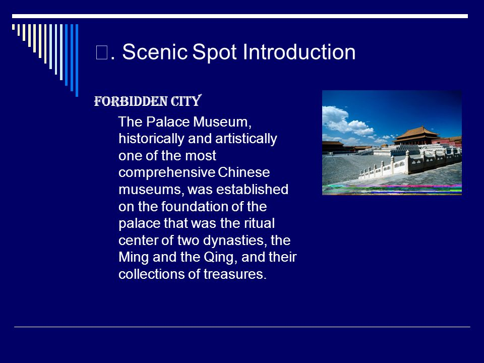 . Scenic Spot Introduction Forbidden City The Palace Museum, historically and artistically one of the most comprehensive Chinese museums, was establis