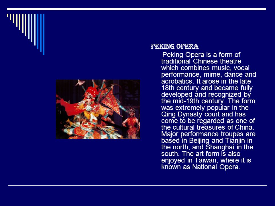 Peking Opera Peking Opera is a form of traditional Chinese theatre which combines music, vocal performance, mime, dance and acrobatics. It arose in th