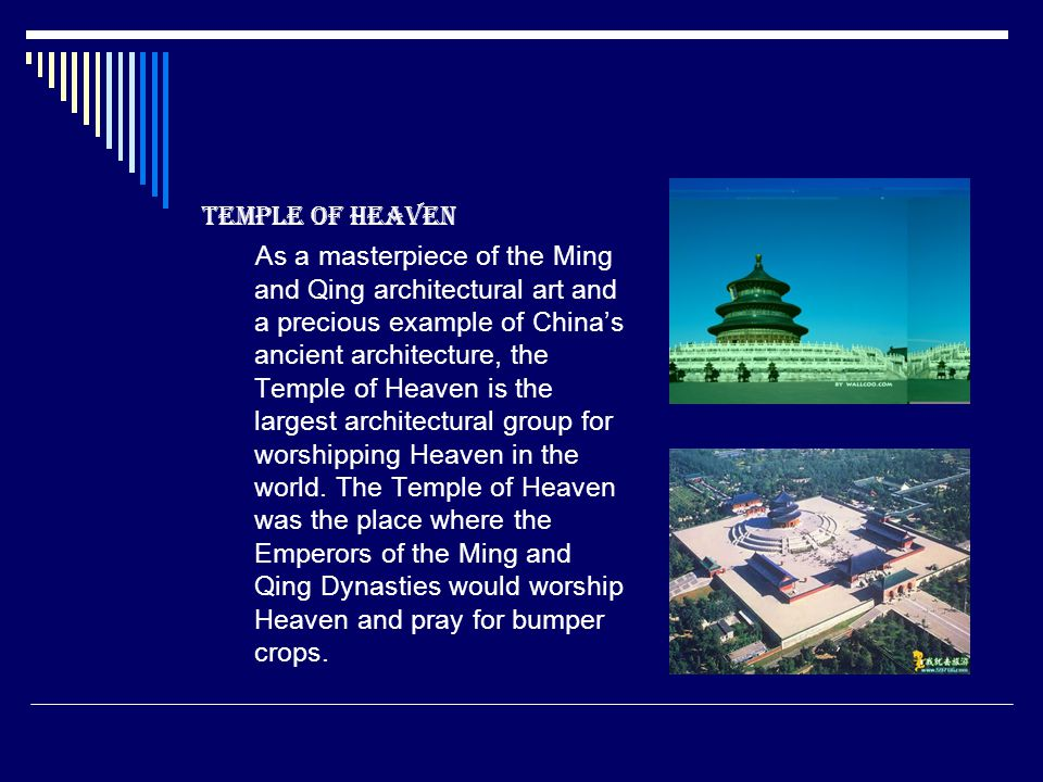 Temple of Heaven As a masterpiece of the Ming and Qing architectural art and a precious example of Chinas ancient architecture, the Temple of Heaven is the largest architectural group for worshipping Heaven in the world.