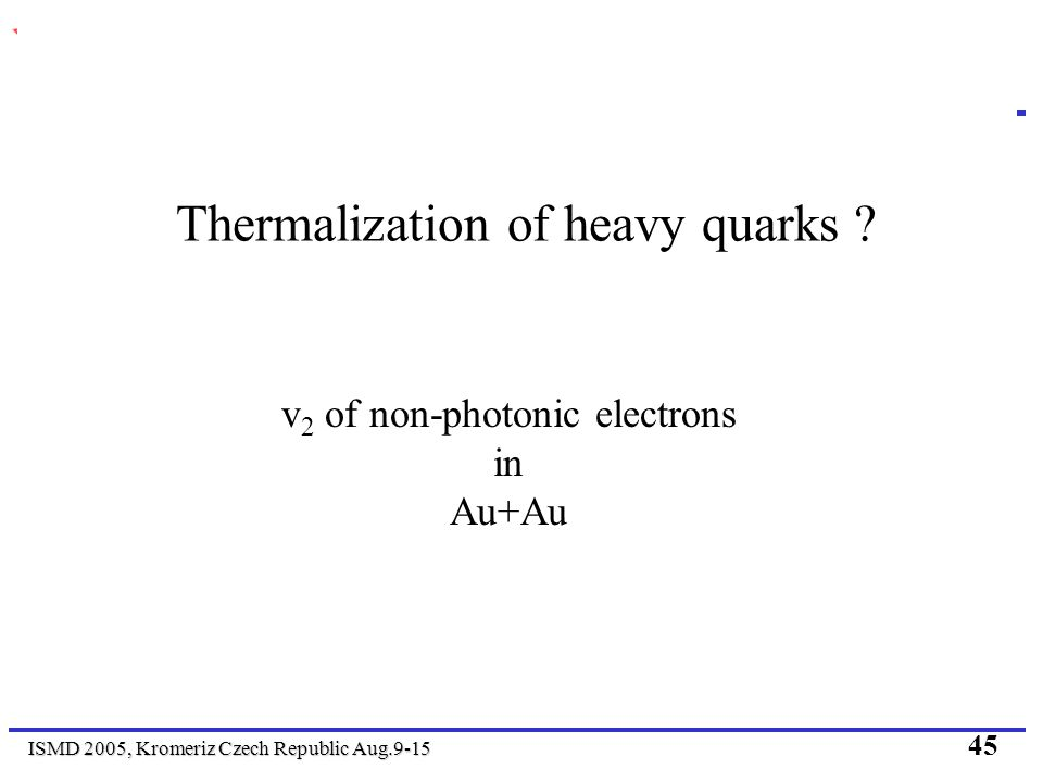 ISMD 2005, Kromeriz Czech Republic Aug.9-15 45 Thermalization of heavy quarks ? v 2 of non-photonic electrons in Au+Au
