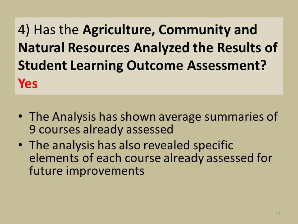 4) Has the Agriculture, Community and Natural Resources Analyzed the Results of Student Learning Outcome Assessment? Yes The Analysis has shown averag