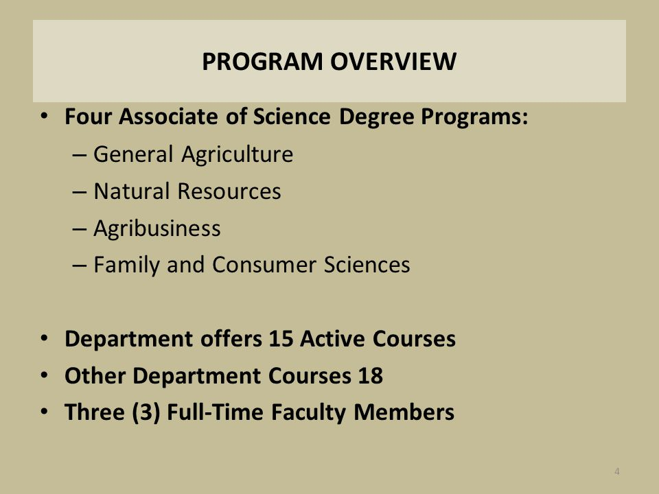 PROGRAM OVERVIEW Four Associate of Science Degree Programs: – General Agriculture – Natural Resources – Agribusiness – Family and Consumer Sciences De
