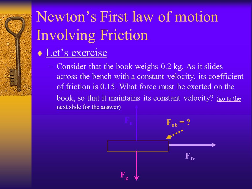 Newtons First law of motion Involving Friction Comments & Examples Now consider a book sliding from right to left across a bench. Sometime in the prio