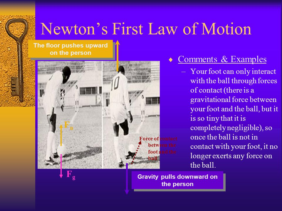 Newtons First Law of Motion Comments & Examples –If you kick the soccer ball, it will continue moving until it hits something.Newtons First Law of Mot