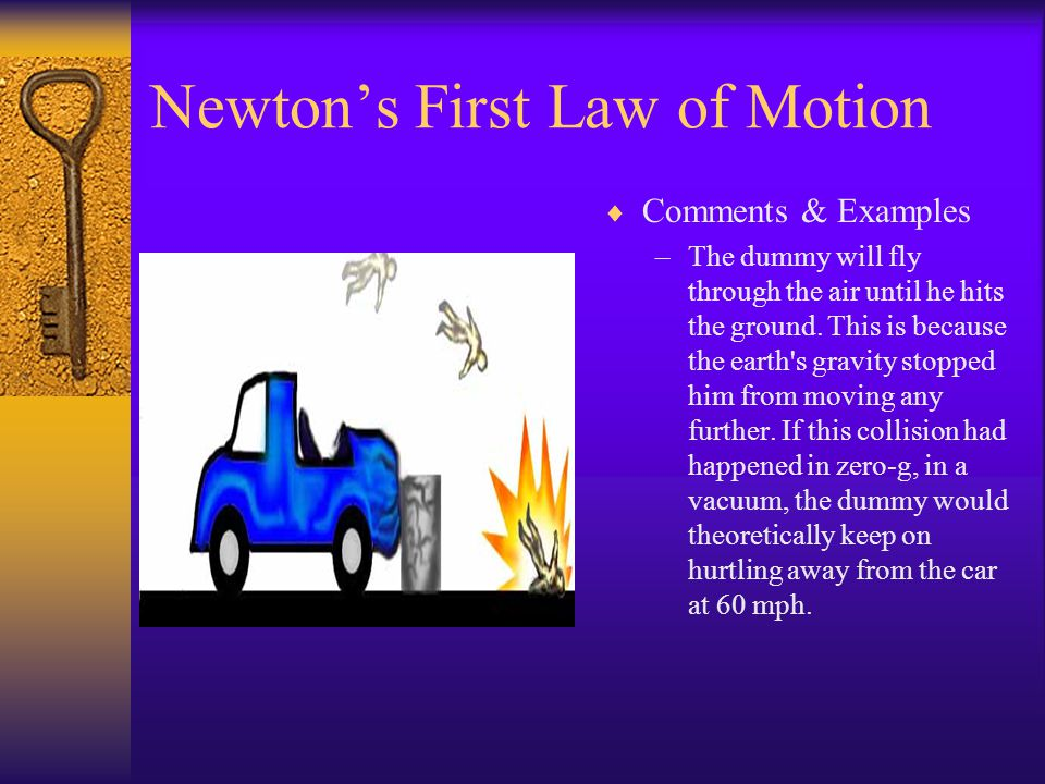 Newtons First law of motion Comments & Examples –If the car hits a cement road divider it is stopped (outside force). The crash dummy, however is not