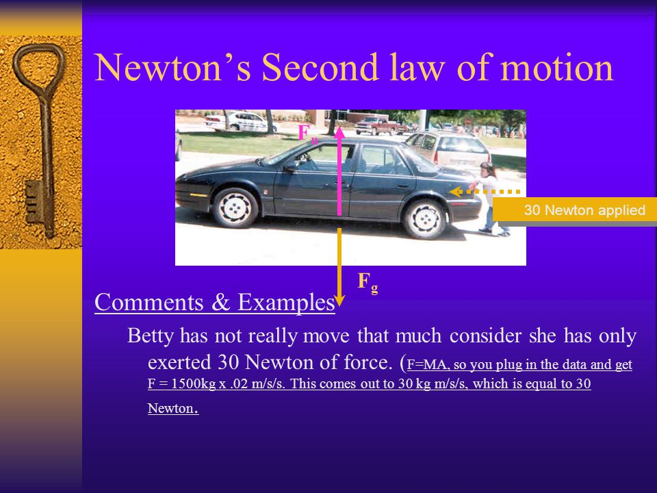 Newtons Second law of motion Example: –Betty is developing her muscles by pushing this car that weighs 1500 kg. She makes it go 0.02 m/s/s. Using Newt