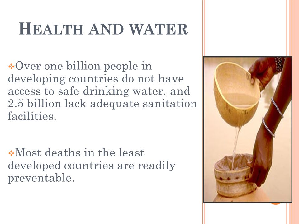 H EALTH AND WATER Over one billion people in developing countries do not have access to safe drinking water, and 2.5 billion lack adequate sanitation facilities.