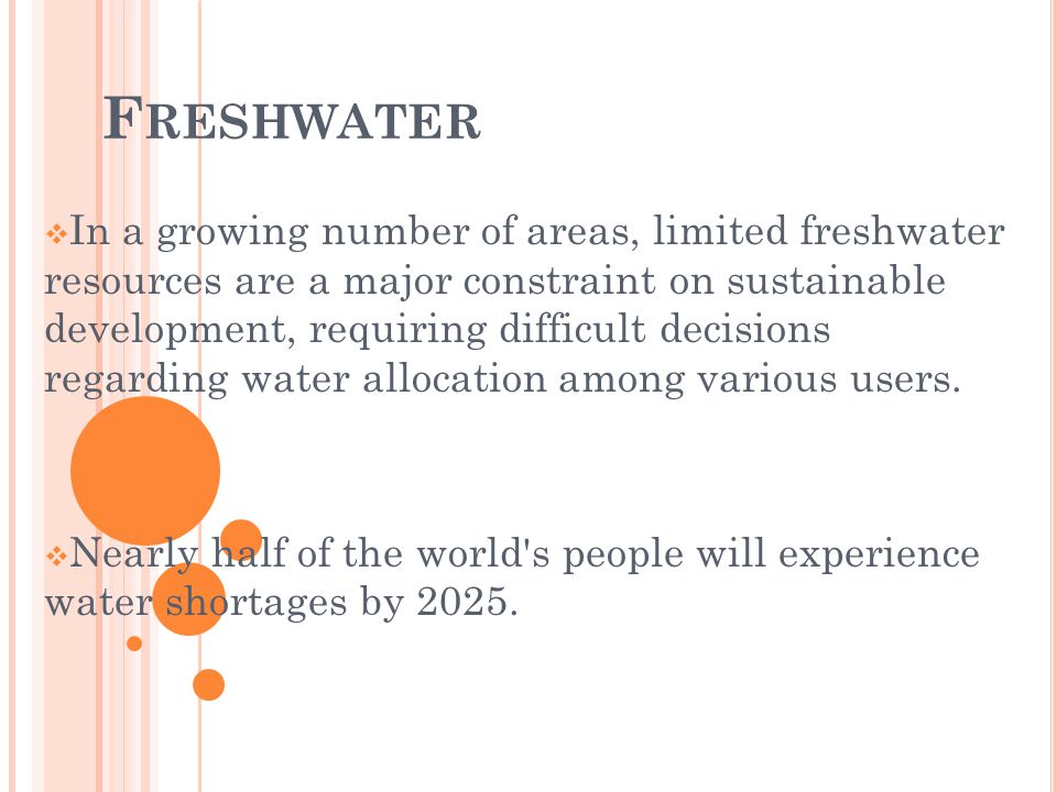 F RESHWATER In a growing number of areas, limited freshwater resources are a major constraint on sustainable development, requiring difficult decisions regarding water allocation among various users.