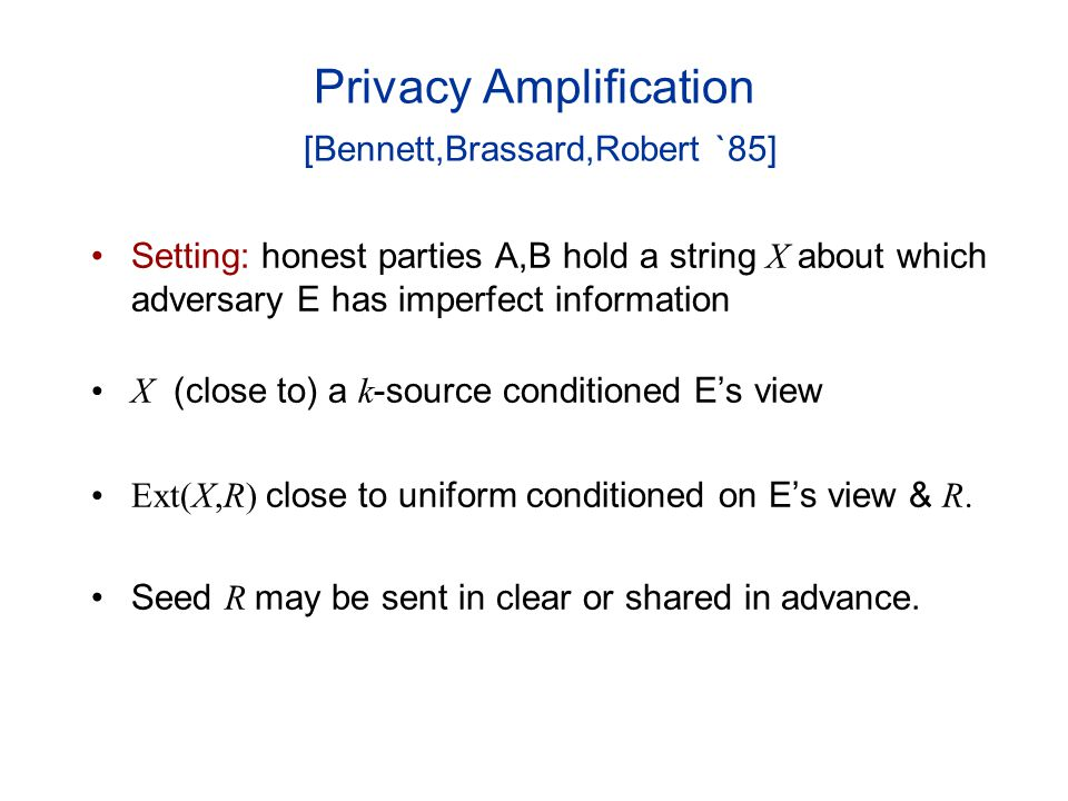 Privacy Amplification [Bennett,Brassard,Robert `85] Setting: honest parties A,B hold a string X about which adversary E has imperfect information X (close to) a k -source conditioned Es view Ext(X,R) close to uniform conditioned on Es view & R.