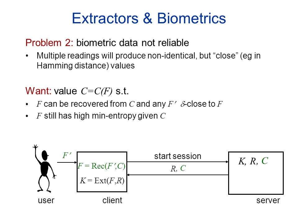 Extractors & Biometrics Problem 2: biometric data not reliable Multiple readings will produce non-identical, but close (eg in Hamming distance) values Want: value C=C(F) s.t.