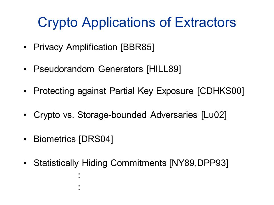 Crypto Applications of Extractors Privacy Amplification [BBR85] Pseudorandom Generators [HILL89] Protecting against Partial Key Exposure [CDHKS00] Crypto vs.