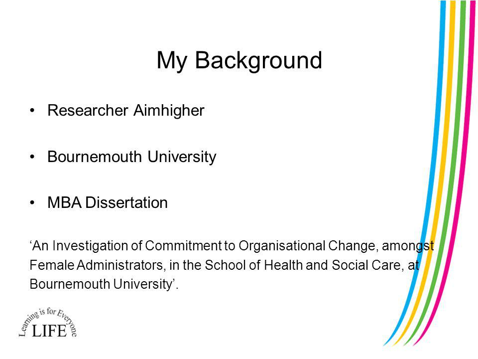 My Background Researcher Aimhigher Bournemouth University MBA Dissertation An Investigation of Commitment to Organisational Change, amongst Female Administrators, in the School of Health and Social Care, at Bournemouth University.