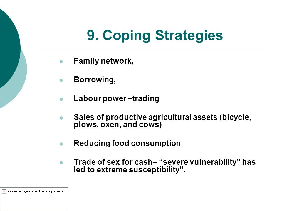 9. Coping Strategies Family network, Borrowing, Labour power –trading Sales of productive agricultural assets (bicycle, plows, oxen, and cows) Reducin