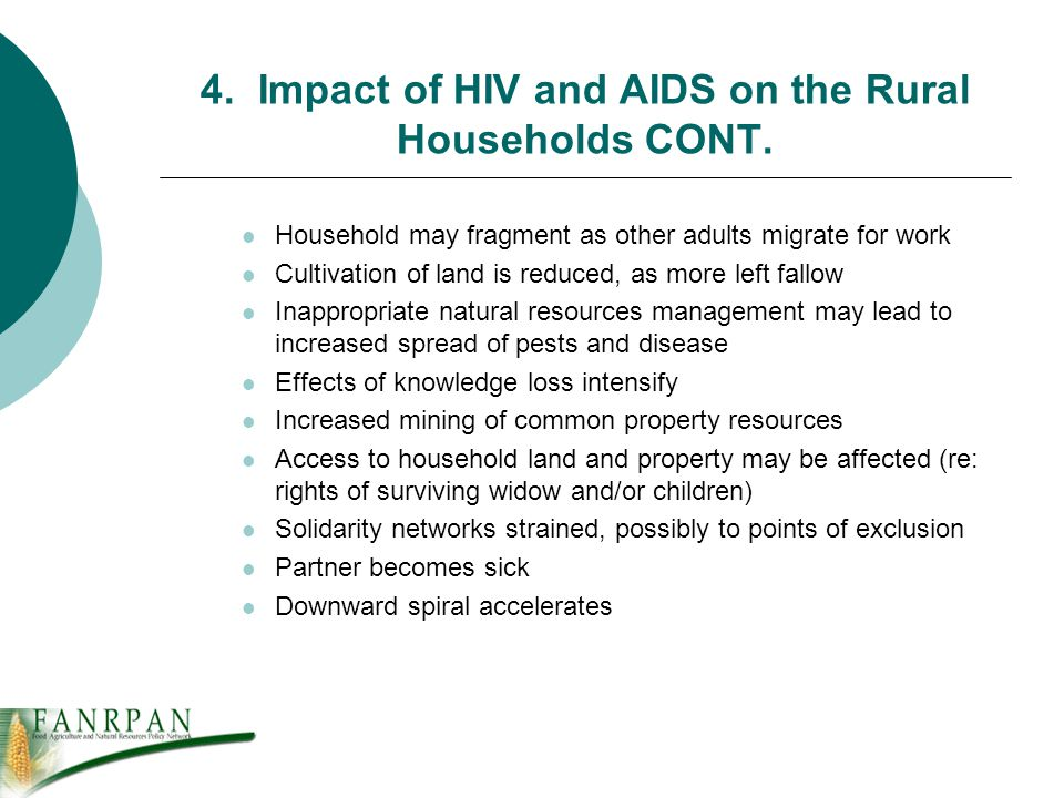 4. Impact of HIV and AIDS on the Rural Households CONT. Household may fragment as other adults migrate for work Cultivation of land is reduced, as mor