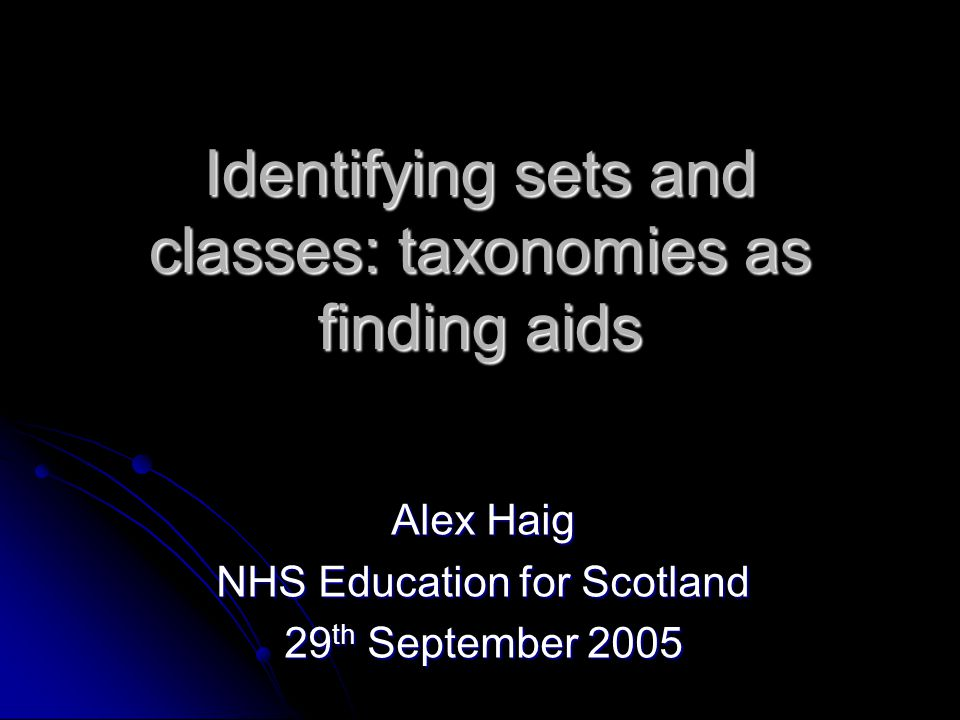 Identifying sets and classes: taxonomies as finding aids Alex Haig NHS Education for Scotland 29 th September 2005