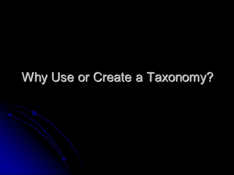 Why Use or Create a Taxonomy?