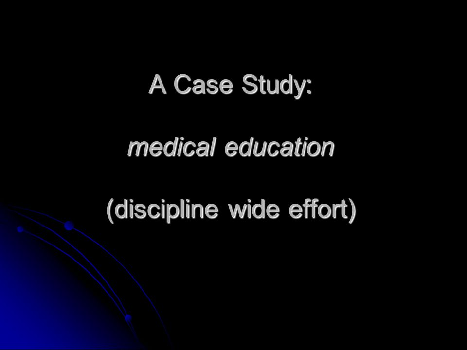 A Case Study: medical education (discipline wide effort)