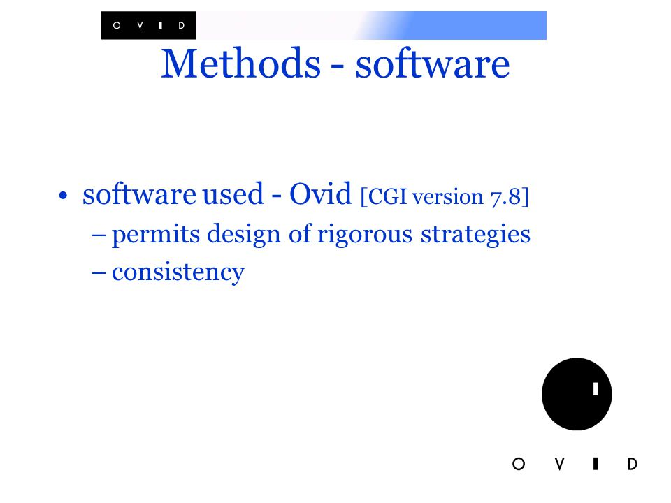 Methods - software software used - Ovid [CGI version 7.8] –permits design of rigorous strategies –consistency