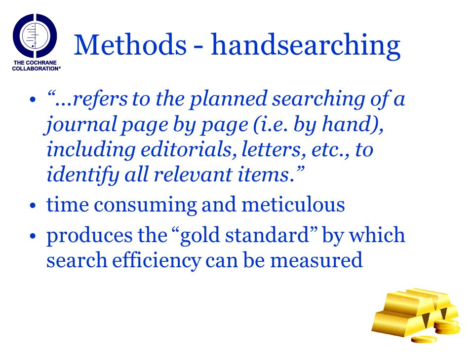Methods - handsearching...refers to the planned searching of a journal page by page (i.e. by hand), including editorials, letters, etc., to identify a