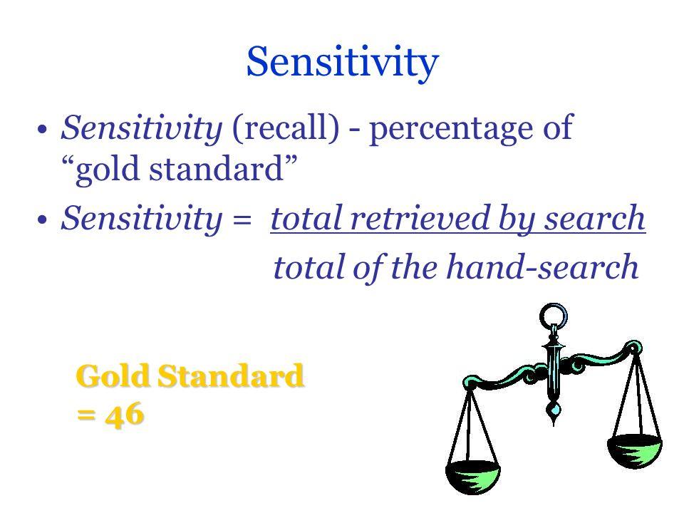 Sensitivity Sensitivity (recall) - percentage of gold standard Sensitivity = total retrieved by search total of the hand-search Gold Standard = 46
