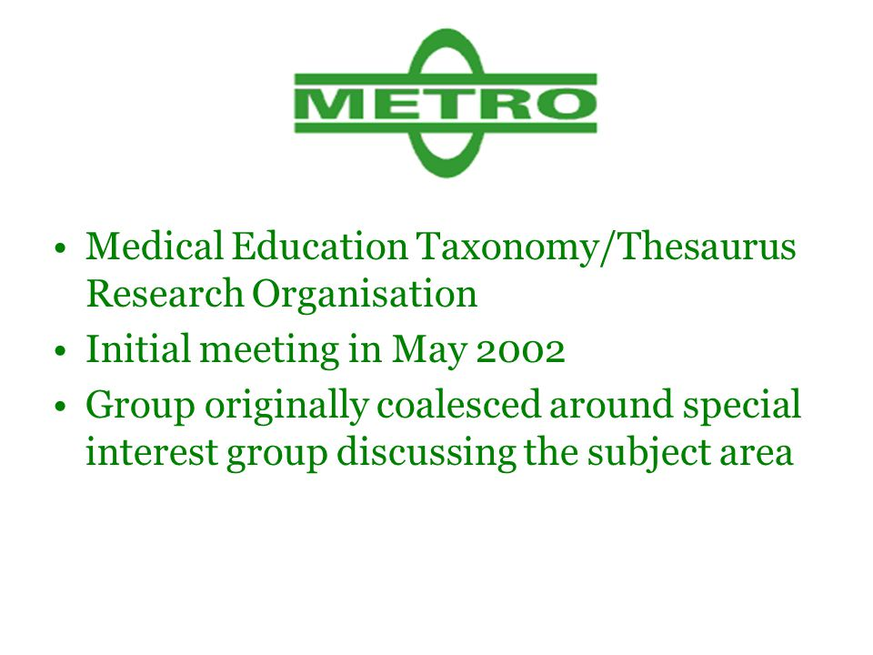 Medical Education Taxonomy/Thesaurus Research Organisation Initial meeting in May 2002 Group originally coalesced around special interest group discussing the subject area