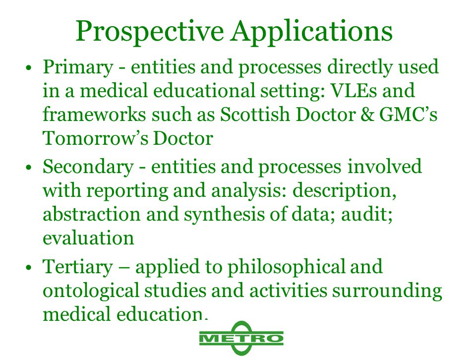 Prospective Applications Primary - entities and processes directly used in a medical educational setting: VLEs and frameworks such as Scottish Doctor