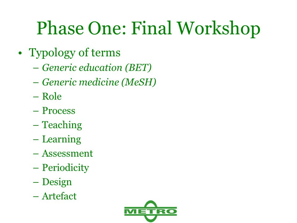 Phase One: Final Workshop Typology of terms –Generic education (BET) –Generic medicine (MeSH) –Role –Process –Teaching –Learning –Assessment –Periodicity –Design –Artefact