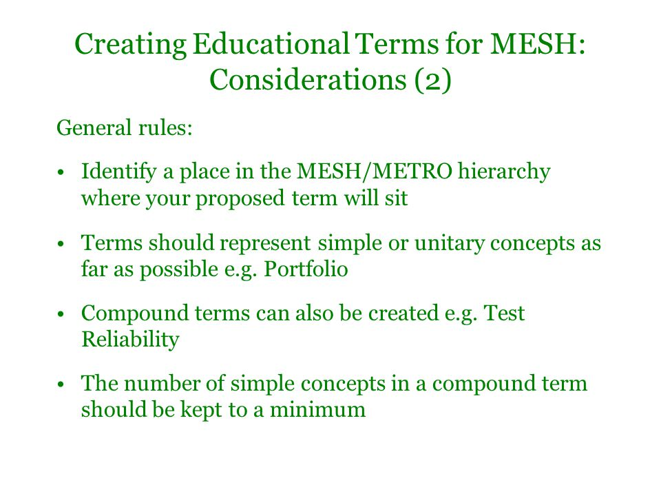 Creating Educational Terms for MESH: Considerations (2) General rules: Identify a place in the MESH/METRO hierarchy where your proposed term will sit Terms should represent simple or unitary concepts as far as possible e.g.