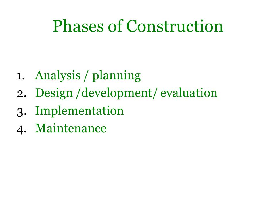 Phases of Construction 1.Analysis / planning 2.Design /development/ evaluation 3.Implementation 4.Maintenance