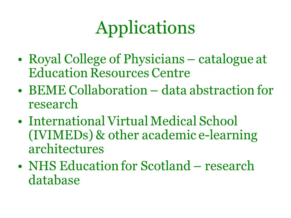 Applications Royal College of Physicians – catalogue at Education Resources Centre BEME Collaboration – data abstraction for research International Virtual Medical School (IVIMEDs) & other academic e-learning architectures NHS Education for Scotland – research database