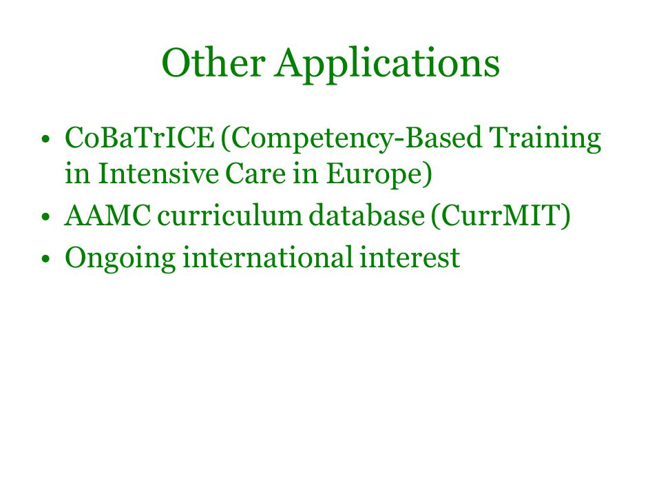 Other Applications CoBaTrICE (Competency-Based Training in Intensive Care in Europe) AAMC curriculum database (CurrMIT) Ongoing international interest