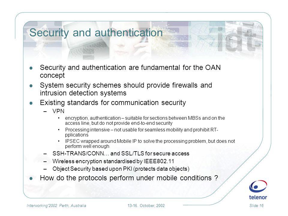 13-16. October, 2002Slide 16Interworking'2002 Perth, Australia Security and authentication Security and authentication are fundamental for the OAN con