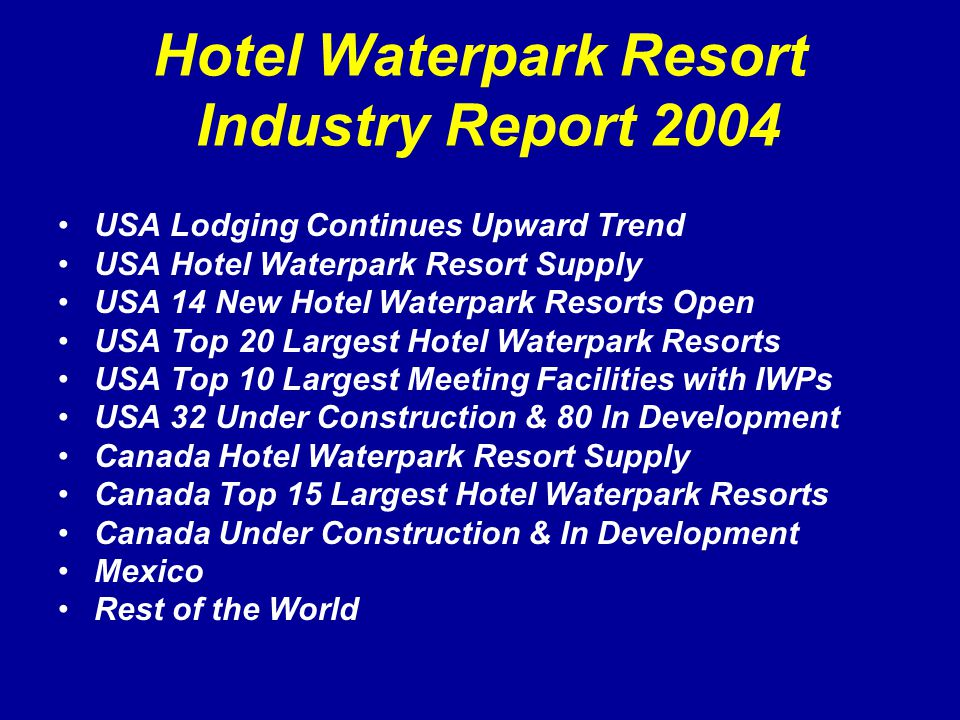 Hotel Waterpark Resort Industry Report 2004 USA Lodging Continues Upward Trend USA Hotel Waterpark Resort Supply USA 14 New Hotel Waterpark Resorts Open USA Top 20 Largest Hotel Waterpark Resorts USA Top 10 Largest Meeting Facilities with IWPs USA 32 Under Construction & 80 In Development Canada Hotel Waterpark Resort Supply Canada Top 15 Largest Hotel Waterpark Resorts Canada Under Construction & In Development Mexico Rest of the World