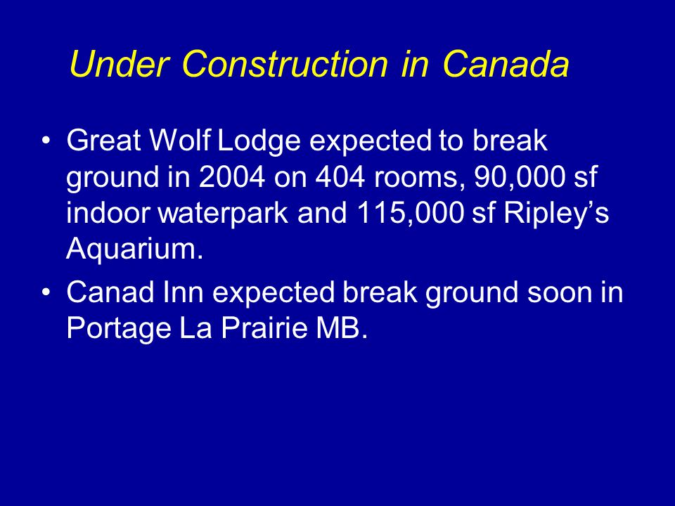 Under Construction in Canada Great Wolf Lodge expected to break ground in 2004 on 404 rooms, 90,000 sf indoor waterpark and 115,000 sf Ripleys Aquarium.