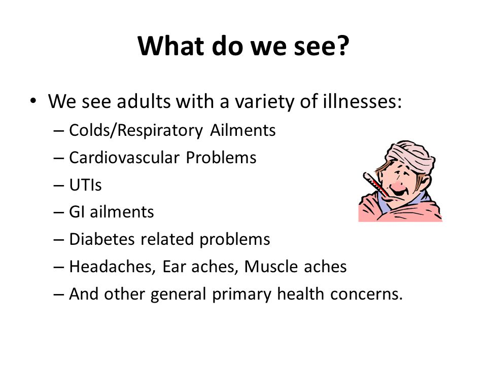 What do we see? We see adults with a variety of illnesses: – Colds/Respiratory Ailments – Cardiovascular Problems – UTIs – GI ailments – Diabetes rela