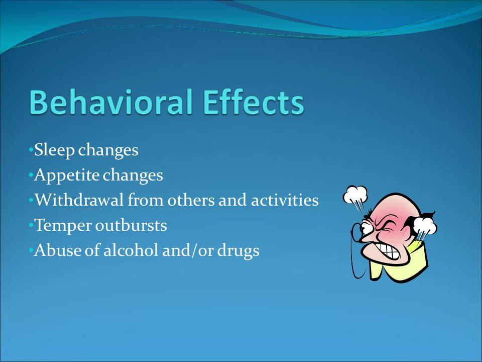 Sleep changes Appetite changes Withdrawal from others and activities Temper outbursts Abuse of alcohol and/or drugs