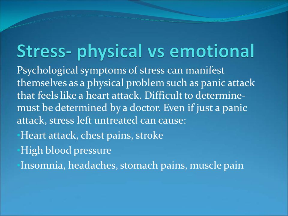 Psychological symptoms of stress can manifest themselves as a physical problem such as panic attack that feels like a heart attack.