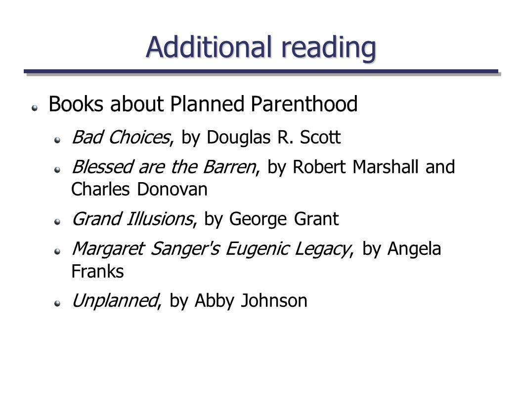 Additional reading Books about Planned Parenthood Bad Choices, by Douglas R. Scott Blessed are the Barren, by Robert Marshall and Charles Donovan Gran