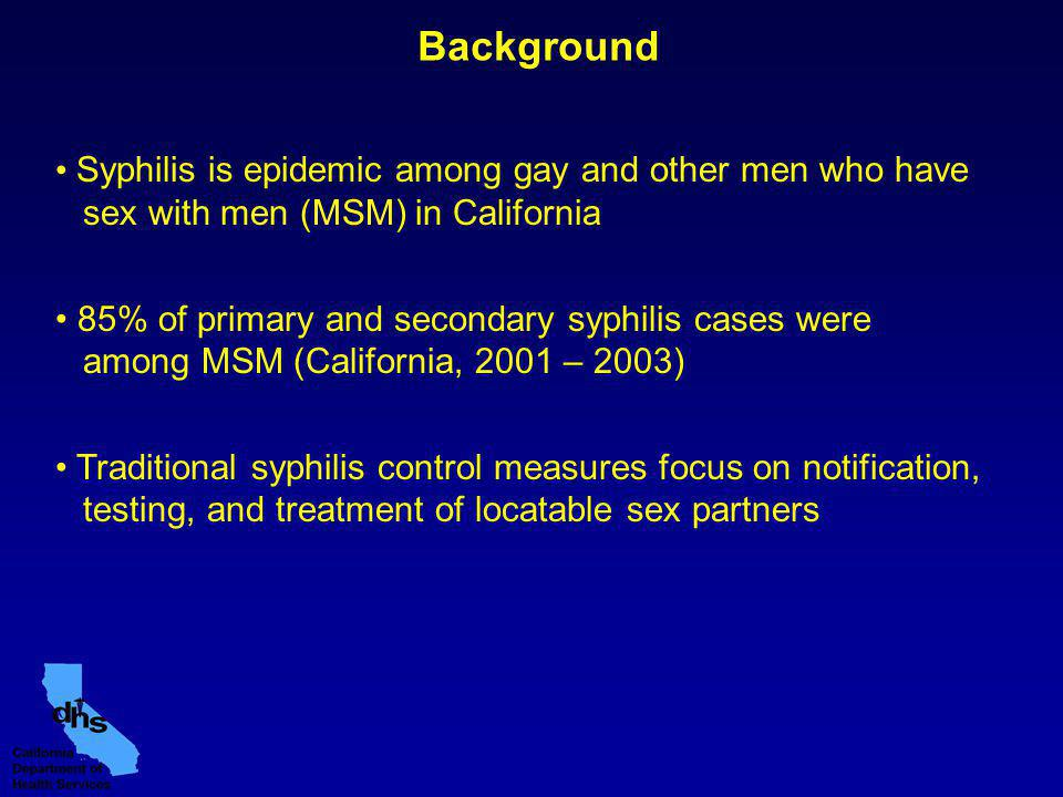 Syphilis is epidemic among gay and other men who have sex with men (MSM) in California 85% of primary and secondary syphilis cases were among MSM (California, 2001 – 2003) Traditional syphilis control measures focus on notification, testing, and treatment of locatable sex partners Background