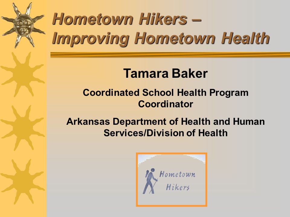 Hometown Hikers – Improving Hometown Health Tamara Baker Coordinated School Health Program Coordinator Arkansas Department of Health and Human Services/Division of Health
