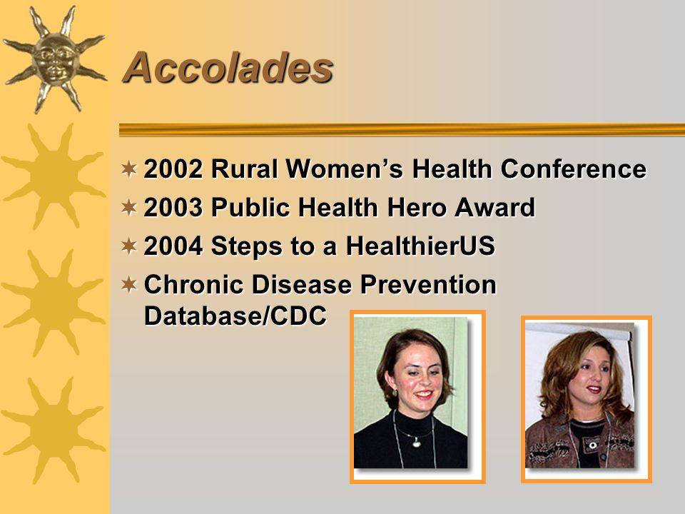Accolades 2002 Rural Womens Health Conference 2002 Rural Womens Health Conference 2003 Public Health Hero Award 2003 Public Health Hero Award 2004 Steps to a HealthierUS 2004 Steps to a HealthierUS Chronic Disease Prevention Database/CDC Chronic Disease Prevention Database/CDC