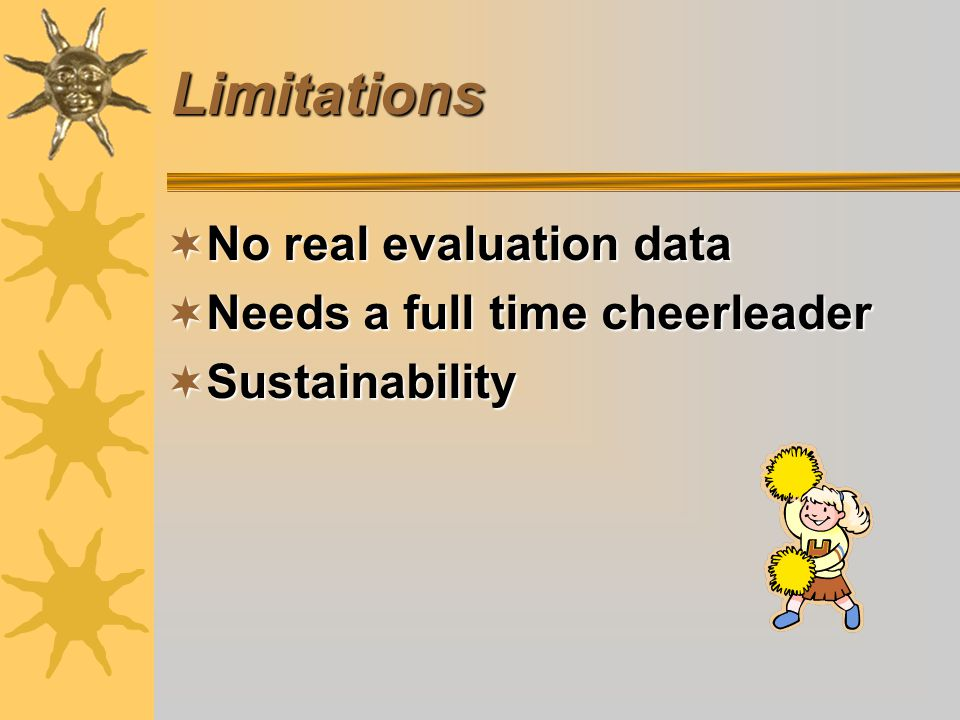 Limitations No real evaluation data No real evaluation data Needs a full time cheerleader Needs a full time cheerleader Sustainability Sustainability