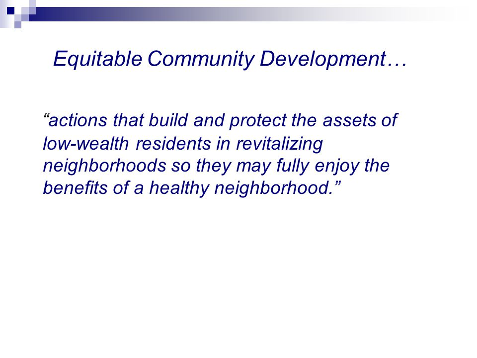 Equitable Community Development… actions that build and protect the assets of low-wealth residents in revitalizing neighborhoods so they may fully enj