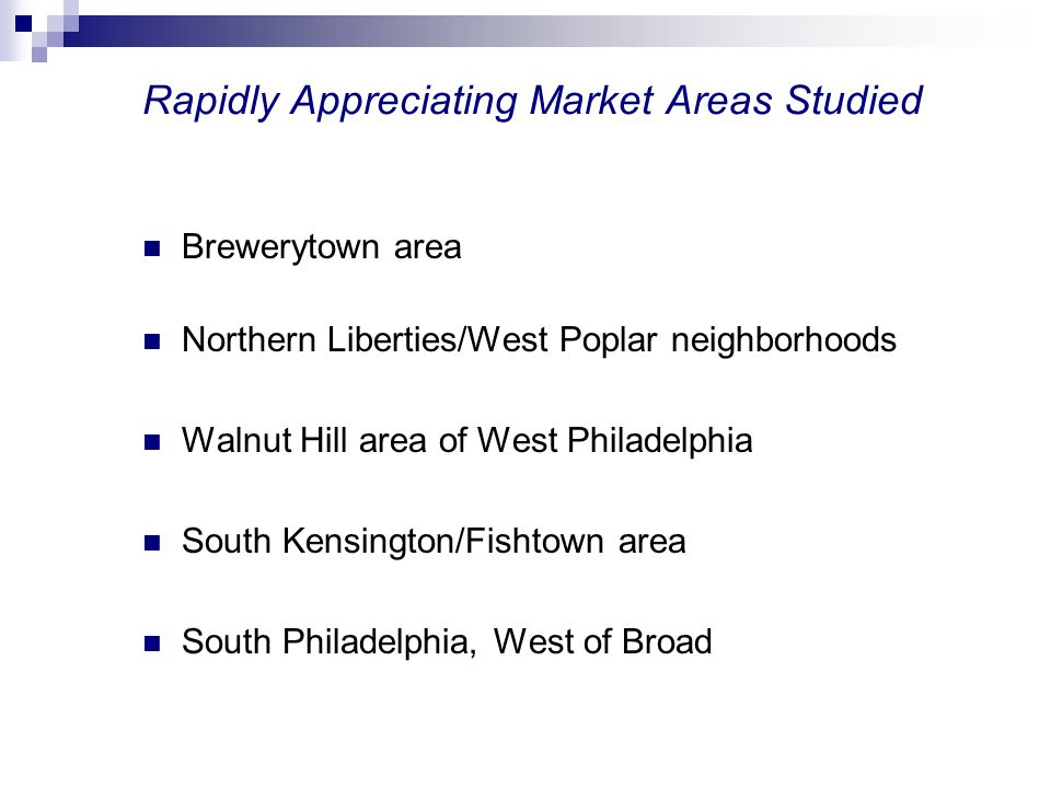 Rapidly Appreciating Market Areas Studied Brewerytown area Northern Liberties/West Poplar neighborhoods Walnut Hill area of West Philadelphia South Ke