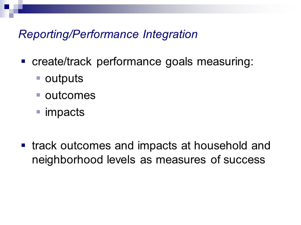 Reporting/Performance Integration create/track performance goals measuring: outputs outcomes impacts track outcomes and impacts at household and neigh
