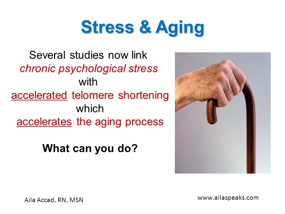 Stress & Aging Aila Accad, RN, MSN www.ailaspeaks.com Several studies now link chronic psychological stress with accelerated telomere shortening which