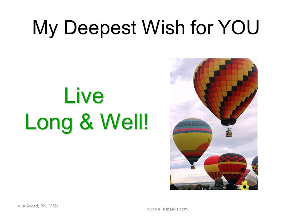 Aila Accad, RN, MSN www.ailaspeaks.com My Deepest Wish for YOU Live Long & Well!