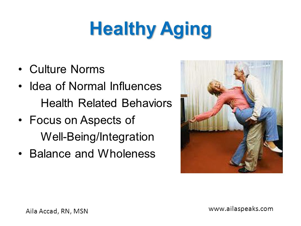 Healthy Aging Culture Norms Idea of Normal Influences Health Related Behaviors Focus on Aspects of Well-Being/Integration Balance and Wholeness Aila A